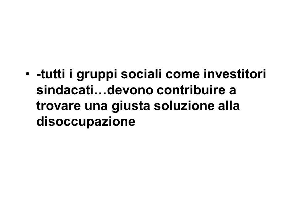 -tutti i gruppi sociali come investitori sindacati…devono contribuire a trovare una giusta soluzione alla disoccupazione