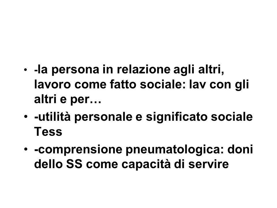 - la persona in relazione agli altri, lavoro come fatto sociale: lav con gli altri e per… -utilità personale e significato sociale Tess -comprensione pneumatologica: doni dello SS come capacità di servire