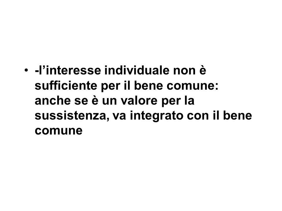 -l'interesse individuale non è sufficiente per il bene comune: anche se è un valore per la sussistenza, va integrato con il bene comune