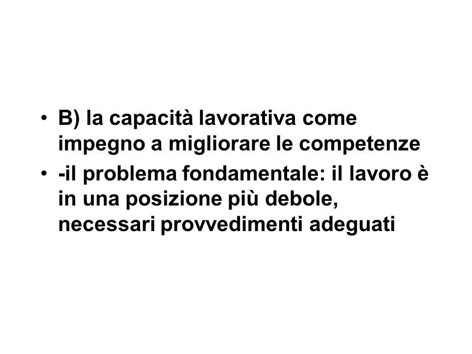 B) la capacità lavorativa come impegno a migliorare le competenze -il problema fondamentale: il lavoro è in una posizione più debole, necessari provvedimenti adeguati