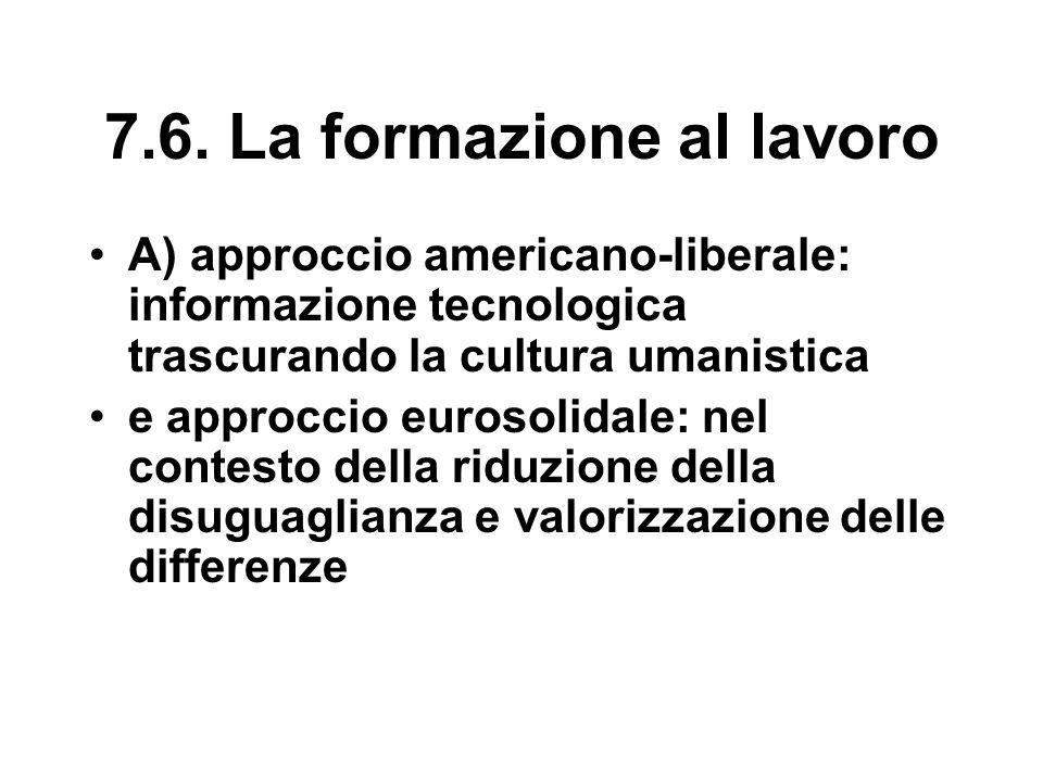 7.6. La formazione al lavoro A) approccio americano-liberale: informazione tecnologica trascurando la cultura umanistica e approccio eurosolidale: nel