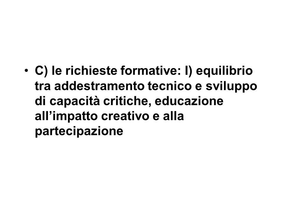 C) le richieste formative: I) equilibrio tra addestramento tecnico e sviluppo di capacità critiche, educazione all'impatto creativo e alla partecipazione