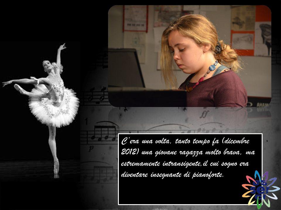 C'era una volta, tanto tempo fa (dicembre 2012) una giovane ragazza molto brava, ma estremamente intransigente,il cui sogno era diventare insegnante di pianoforte.