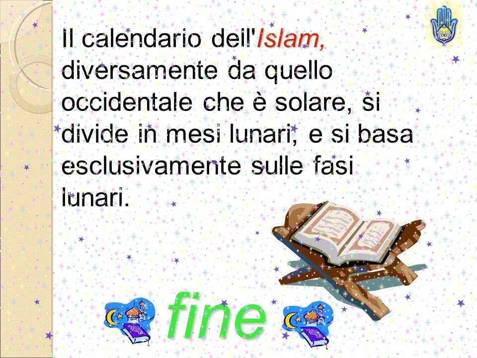 Islam, Il calendario dell Islam, diversamente da quello occidentale che è solare, si divide in mesi lunari, e si basa esclusivamente sulle fasi lunari.
