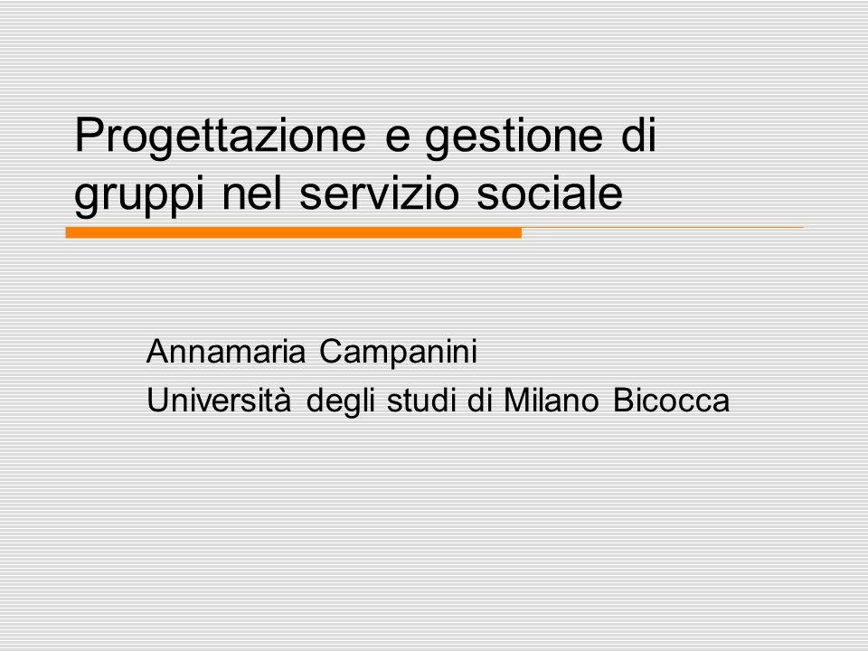 Progettazione e gestione di gruppi nel servizio sociale Annamaria Campanini Università degli studi di Milano Bicocca