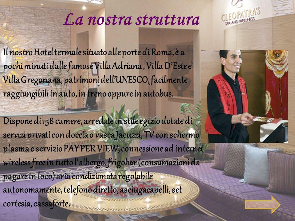 La nostra struttura Il nostro Hotel termale situato alle porte di Roma, è a pochi minuti dalle famose Villa Adriana, Villa D'Este e Villa Gregoriana,
