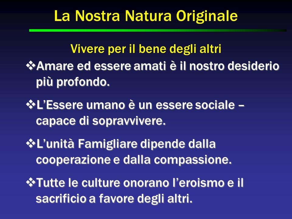La Nostra Natura Originale Vivere per il bene degli altri  Amare ed essere amati è il nostro desiderio più profondo.  L'Essere umano è un essere soc