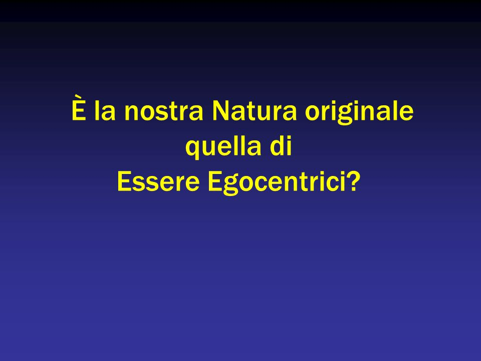 È la nostra Natura originale quella di Essere Egocentrici?
