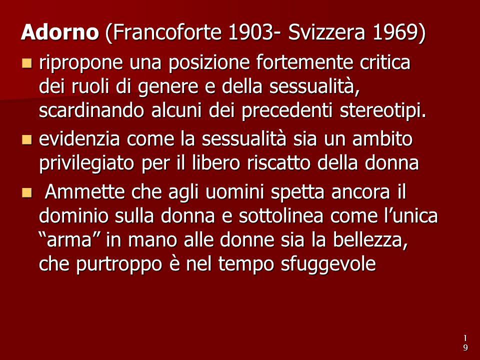 Adorno (Francoforte 1903- Svizzera 1969) ripropone una posizione fortemente critica dei ruoli di genere e della sessualità, scardinando alcuni dei pre