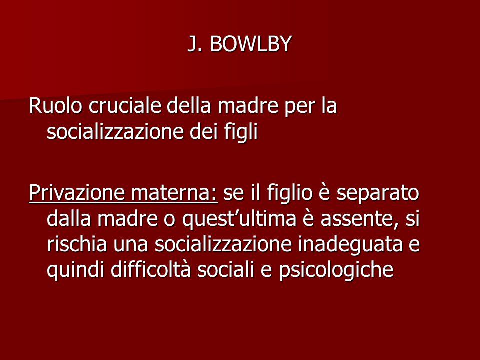 J. BOWLBY Ruolo cruciale della madre per la socializzazione dei figli Privazione materna: se il figlio è separato dalla madre o quest'ultima è assente