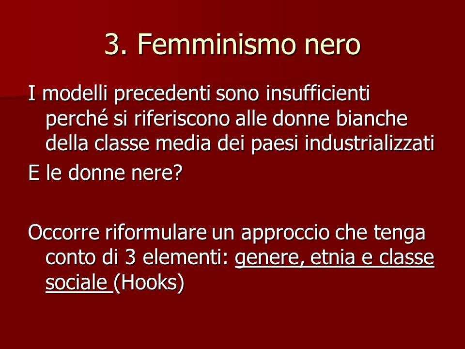 3. Femminismo nero I modelli precedenti sono insufficienti perché si riferiscono alle donne bianche della classe media dei paesi industrializzati E le