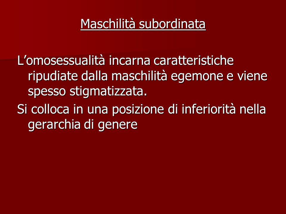 Maschilità subordinata L'omosessualità incarna caratteristiche ripudiate dalla maschilità egemone e viene spesso stigmatizzata. Si colloca in una posi