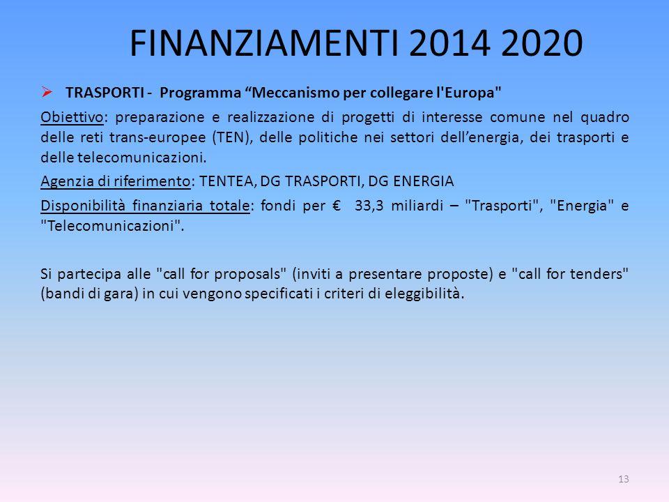 FINANZIAMENTI 2014 2020  TRASPORTI - Programma Meccanismo per collegare l Europa Obiettivo: preparazione e realizzazione di progetti di interesse comune nel quadro delle reti trans-europee (TEN), delle politiche nei settori dell'energia, dei trasporti e delle telecomunicazioni.