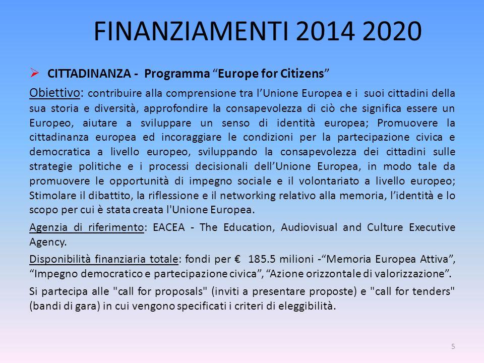 FINANZIAMENTI 2014 2020  CITTADINANZA - Programma Europe for Citizens Obiettivo: contribuire alla comprensione tra l'Unione Europea e i suoi cittadini della sua storia e diversità, approfondire la consapevolezza di ciò che significa essere un Europeo, aiutare a sviluppare un senso di identità europea; Promuovere la cittadinanza europea ed incoraggiare le condizioni per la partecipazione civica e democratica a livello europeo, sviluppando la consapevolezza dei cittadini sulle strategie politiche e i processi decisionali dell'Unione Europea, in modo tale da promuovere le opportunità di impegno sociale e il volontariato a livello europeo; Stimolare il dibattito, la riflessione e il networking relativo alla memoria, l'identità e lo scopo per cui è stata creata l Unione Europea.