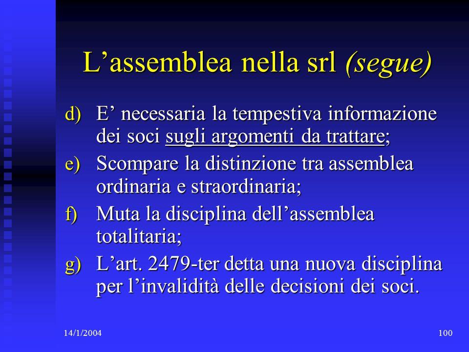 14/1/2004100 L'assemblea nella srl (segue) d) E' necessaria la tempestiva informazione dei soci sugli argomenti da trattare; e) Scompare la distinzione tra assemblea ordinaria e straordinaria; f) Muta la disciplina dell'assemblea totalitaria; g) L'art.