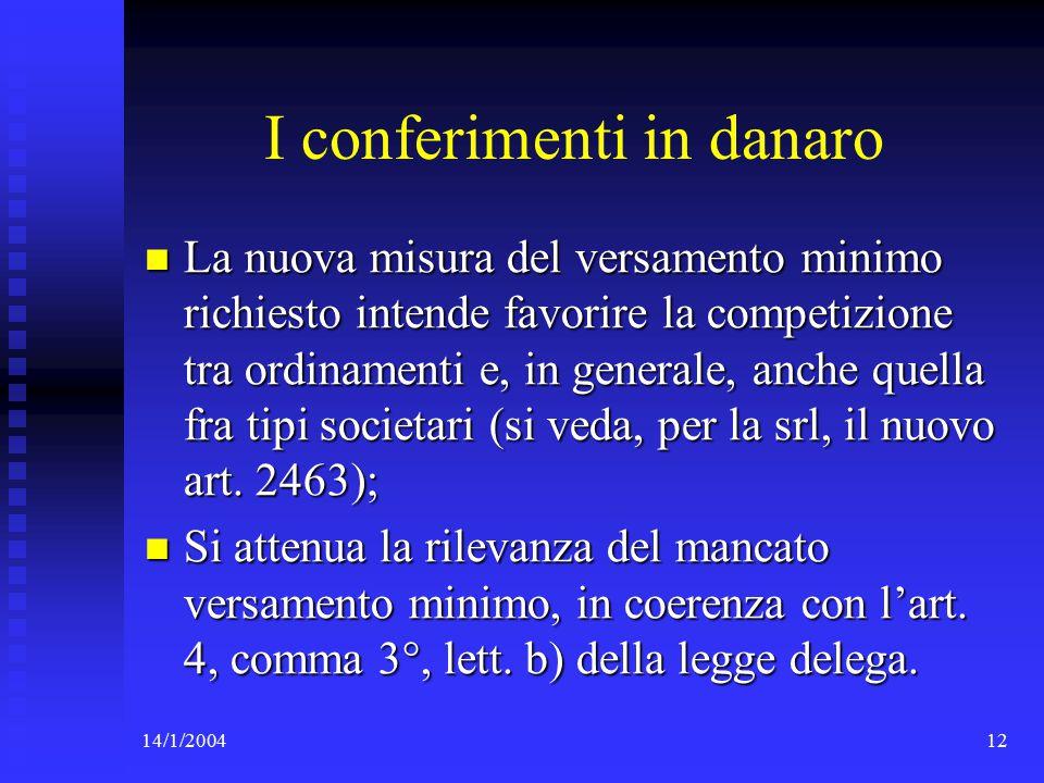 14/1/200412 I conferimenti in danaro La nuova misura del versamento minimo richiesto intende favorire la competizione tra ordinamenti e, in generale, anche quella fra tipi societari (si veda, per la srl, il nuovo art.