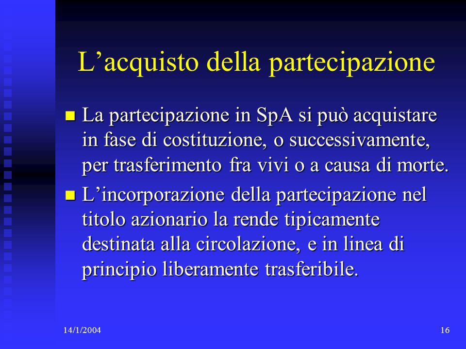 14/1/200416 L'acquisto della partecipazione La partecipazione in SpA si può acquistare in fase di costituzione, o successivamente, per trasferimento fra vivi o a causa di morte.