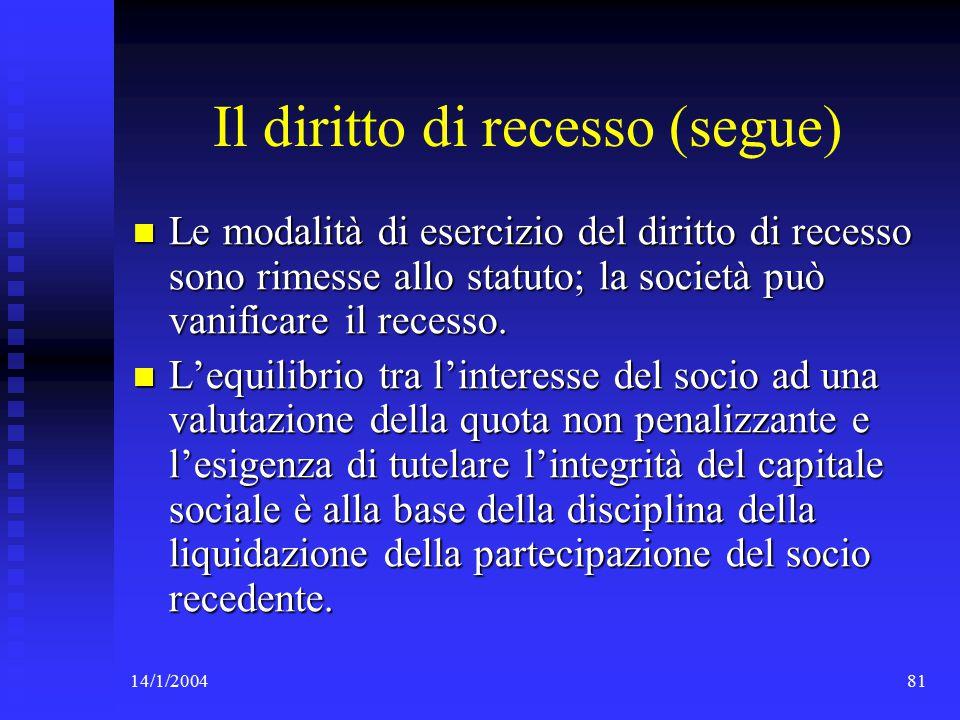 14/1/200481 Il diritto di recesso (segue) Le modalità di esercizio del diritto di recesso sono rimesse allo statuto; la società può vanificare il recesso.