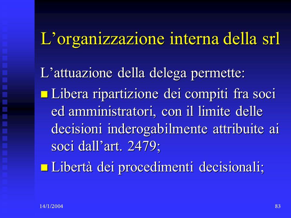 14/1/200483 L'organizzazione interna della srl L'attuazione della delega permette: Libera ripartizione dei compiti fra soci ed amministratori, con il limite delle decisioni inderogabilmente attribuite ai soci dall'art.