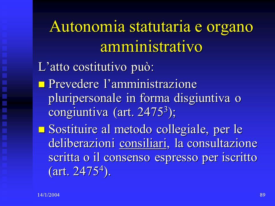 14/1/200489 Autonomia statutaria e organo amministrativo L'atto costitutivo può: Prevedere l'amministrazione pluripersonale in forma disgiuntiva o congiuntiva (art.