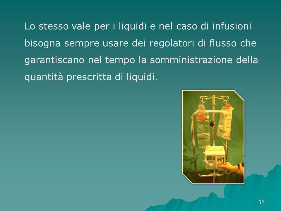 32 Lo stesso vale per i liquidi e nel caso di infusioni bisogna sempre usare dei regolatori di flusso che garantiscano nel tempo la somministrazione d