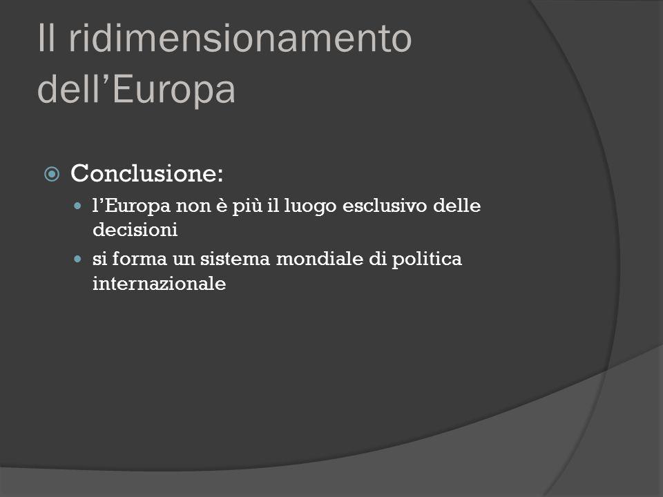 Il ridimensionamento dell'Europa  Conclusione: l'Europa non è più il luogo esclusivo delle decisioni si forma un sistema mondiale di politica interna