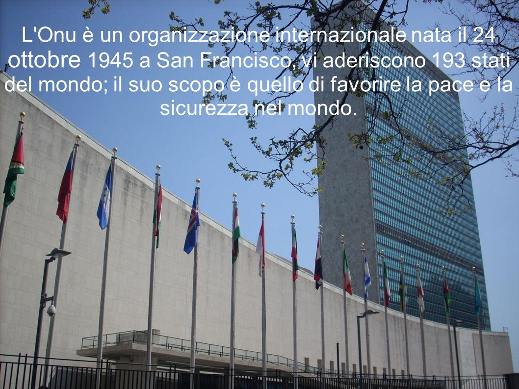 L Onu è un organizzazione internazionale nata il 24 ottobre 1945 a San Francisco, vi aderiscono 193 stati del mondo; il suo scopo è quello di favorire la pace e la sicurezza nel mondo.