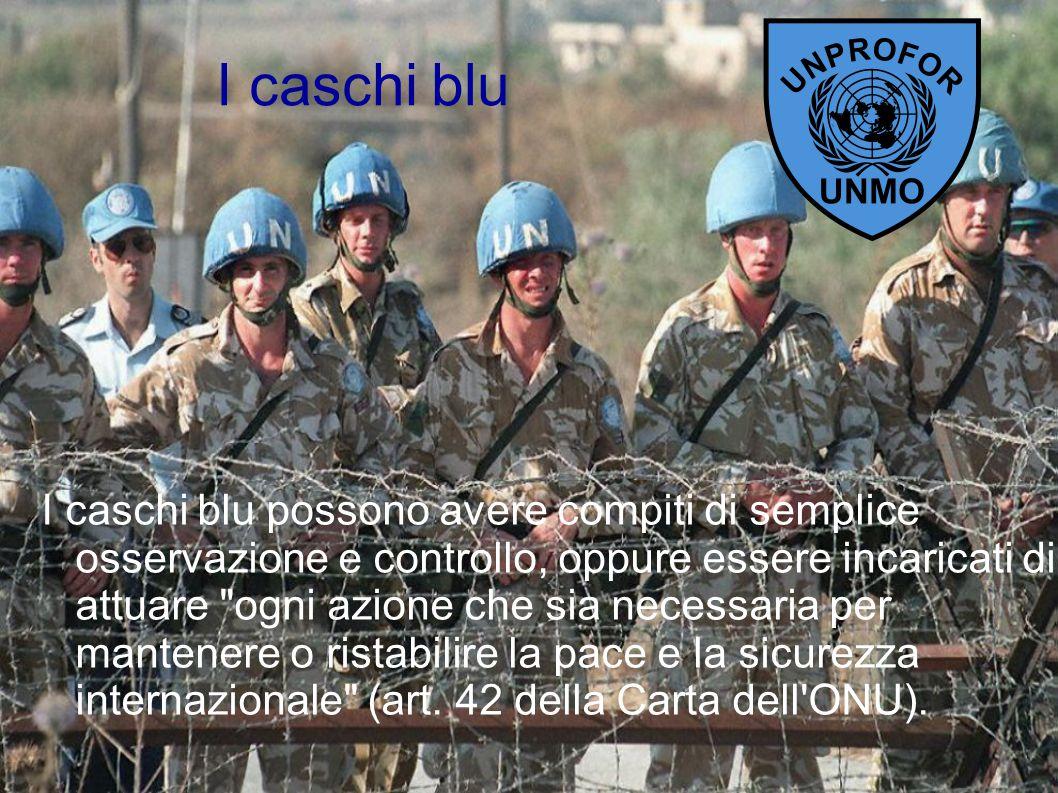 I caschi blu I caschi blu possono avere compiti di semplice osservazione e controllo, oppure essere incaricati di attuare ogni azione che sia necessaria per mantenere o ristabilire la pace e la sicurezza internazionale (art.