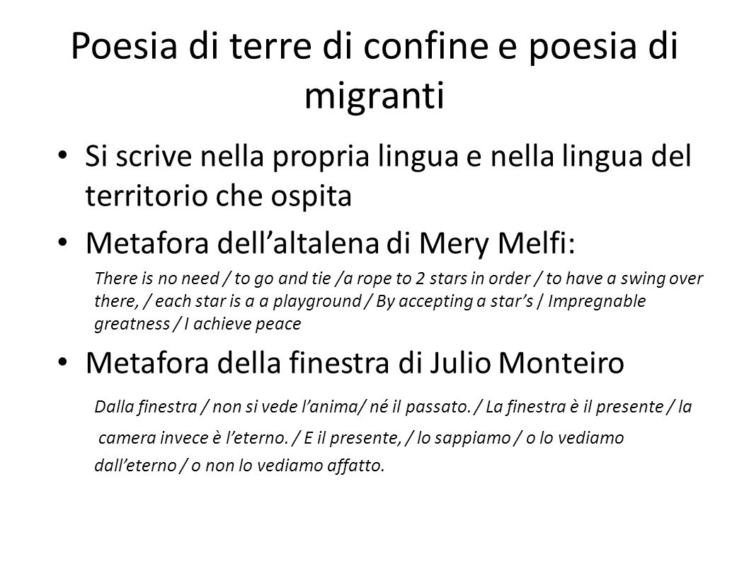 Poesia di terre di confine e poesia di migranti Si scrive nella propria lingua e nella lingua del territorio che ospita Metafora dell'altalena di Mery Melfi: There is no need / to go and tie /a rope to 2 stars in order / to have a swing over there, / each star is a a playground / By accepting a star's / Impregnable greatness / I achieve peace Metafora della finestra di Julio Monteiro Dalla finestra / non si vede l'anima/ né il passato.