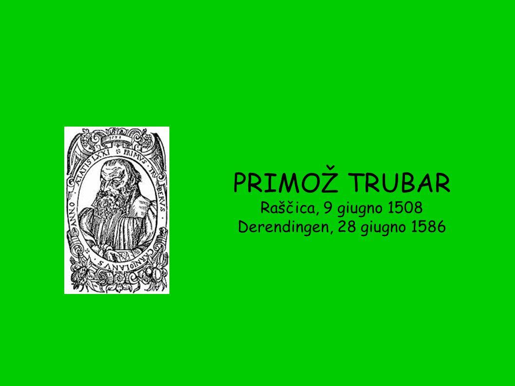 PRIMOŽ TRUBAR Raščica, 9 giugno 1508 Derendingen, 28 giugno 1586