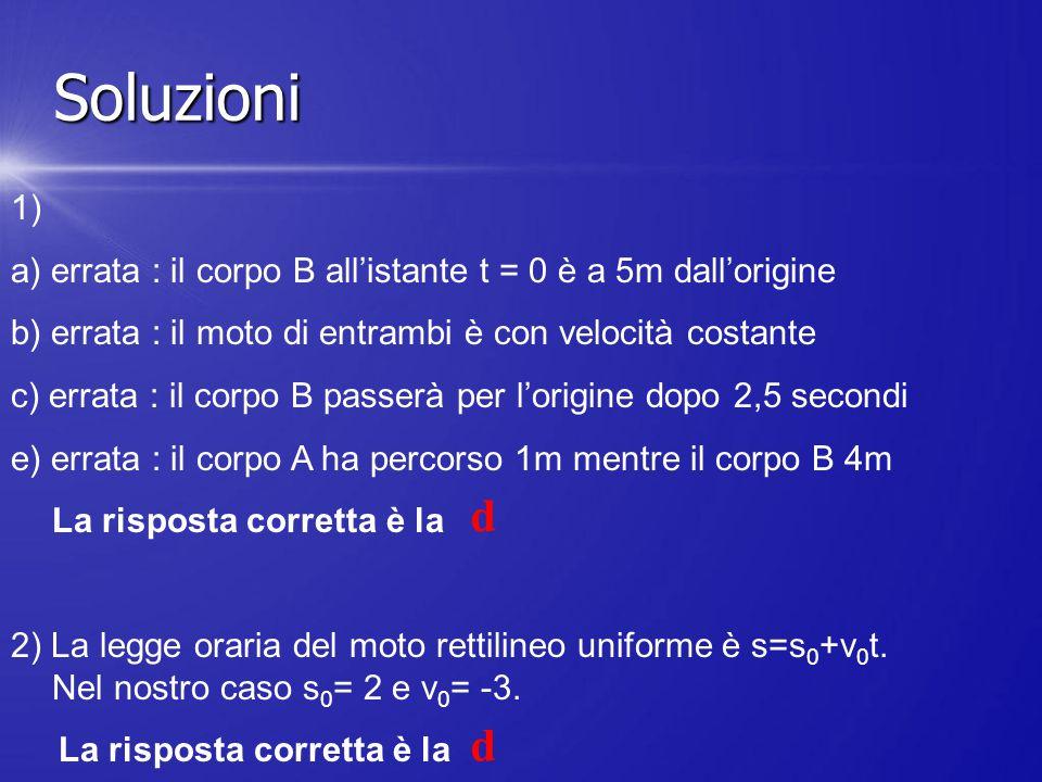 1) a) errata : il corpo B all'istante t = 0 è a 5m dall'origine b) errata : il moto di entrambi è con velocità costante c) errata : il corpo B passerà