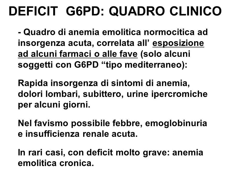DEFICIT G6PD: QUADRO CLINICO - Quadro di anemia emolitica normocitica ad insorgenza acuta, correlata all' esposizione ad alcuni farmaci o alle fave (solo alcuni soggetti con G6PD tipo mediterraneo): Rapida insorgenza di sintomi di anemia, dolori lombari, subittero, urine ipercromiche per alcuni giorni.