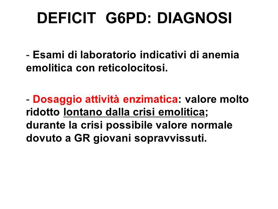 DEFICIT G6PD: DIAGNOSI - Esami di laboratorio indicativi di anemia emolitica con reticolocitosi.
