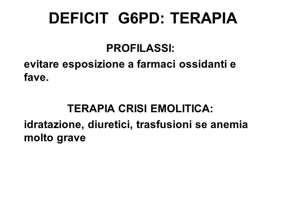 DEFICIT G6PD: TERAPIA PROFILASSI: evitare esposizione a farmaci ossidanti e fave. TERAPIA CRISI EMOLITICA: idratazione, diuretici, trasfusioni se anem