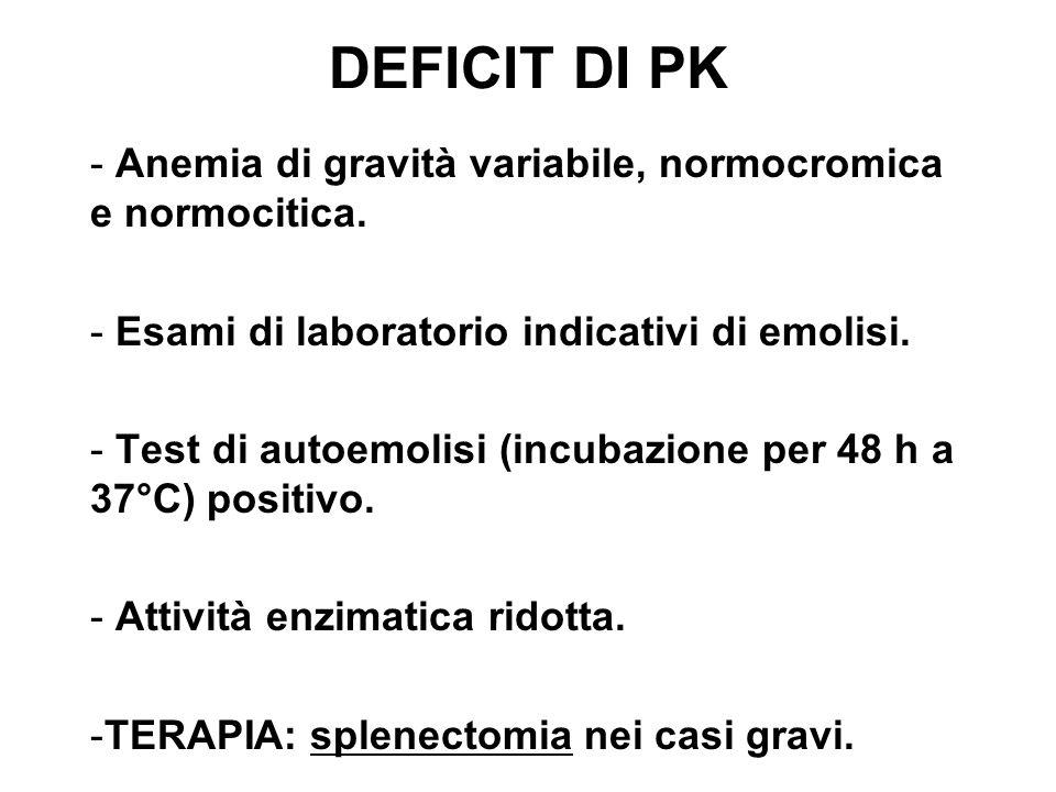 DEFICIT DI PK - Anemia di gravità variabile, normocromica e normocitica.