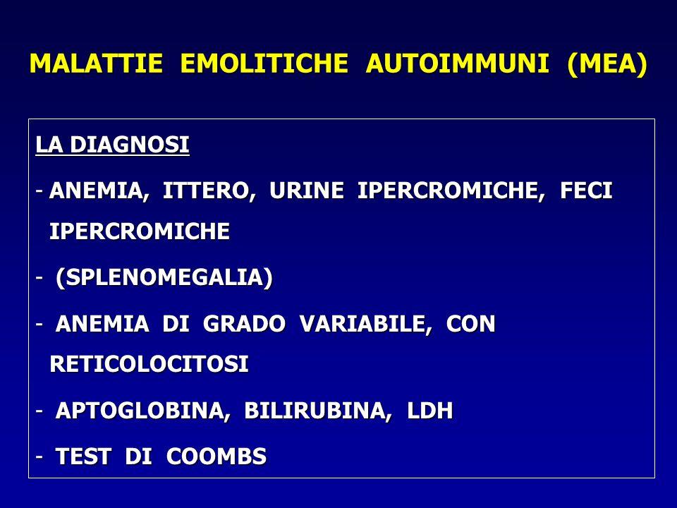 MALATTIE EMOLITICHE AUTOIMMUNI (MEA) LA DIAGNOSI -ANEMIA, ITTERO, URINE IPERCROMICHE, FECI IPERCROMICHE - (SPLENOMEGALIA) - ANEMIA DI GRADO VARIABILE, CON RETICOLOCITOSI - APTOGLOBINA, BILIRUBINA, LDH - TEST DI COOMBS