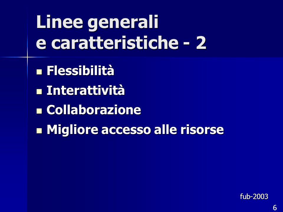 Linee generali e caratteristiche - 2 Flessibilità Flessibilità Interattività Interattività Collaborazione Collaborazione Migliore accesso alle risorse Migliore accesso alle risorse fub-2003 6