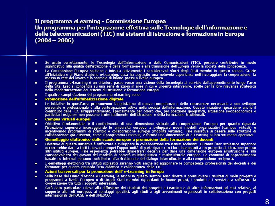 Il programma eLearning - Commissione Europea Un programma per l integrazione effettiva sulle Tecnologie dell informazione e delle telecomunicazioni (TIC) nei sistemi di istruzione e formazione in Europa (2004 – 2006) Se usate correttamente, le Tecnologie dell Informazione e delle Comunicazioni (TIC), possono contribuire in modo significativo alla qualità dell istruzione e della formazione e alla transizione dell Europa verso la società della conoscenza.