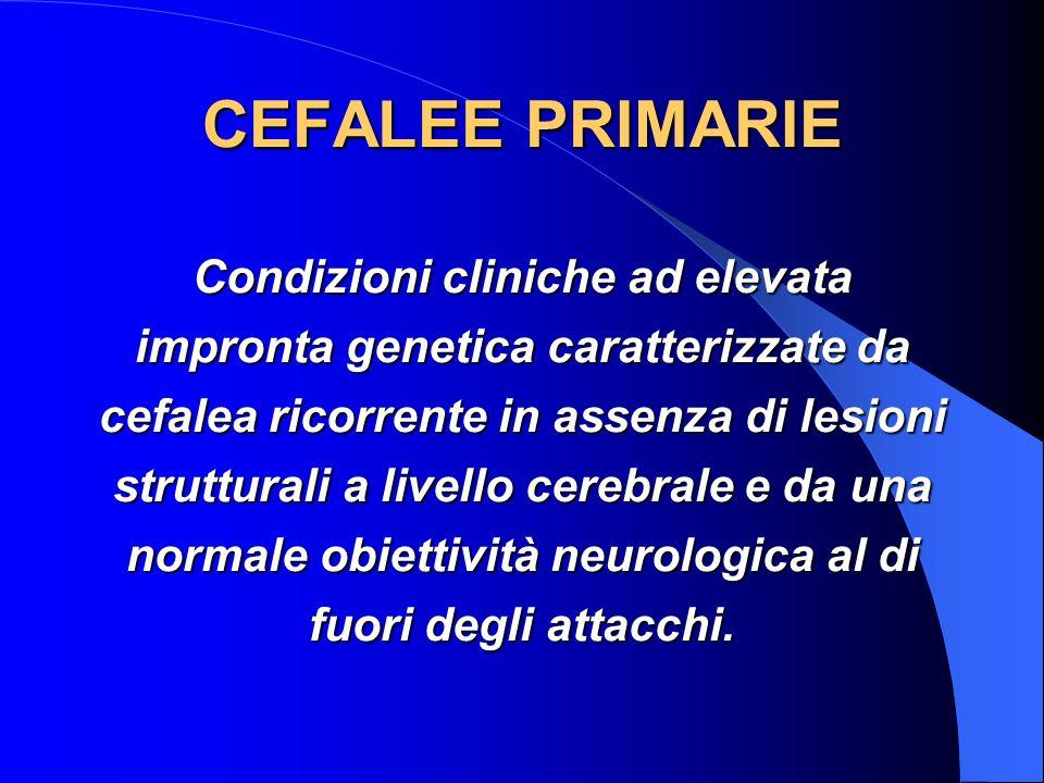CEFALEE PRIMARIE Condizioni cliniche ad elevata impronta genetica caratterizzate da cefalea ricorrente in assenza di lesioni strutturali a livello cerebrale e da una normale obiettività neurologica al di fuori degli attacchi.