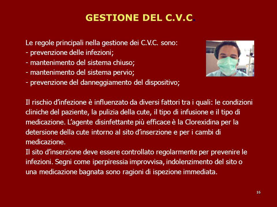 GESTIONE DEL C.V.C. Le regole principali nella gestione dei C.V.C. sono: - prevenzione delle infezioni; - mantenimento del sistema chiuso; - mantenime