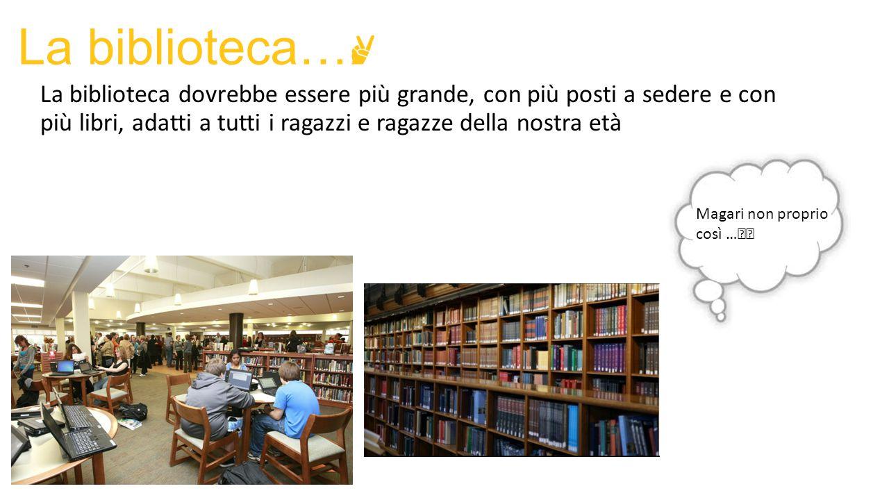 La biblioteca… ✌ La biblioteca dovrebbe essere più grande, con più posti a sedere e con più libri, adatti a tutti i ragazzi e ragazze della nostra età
