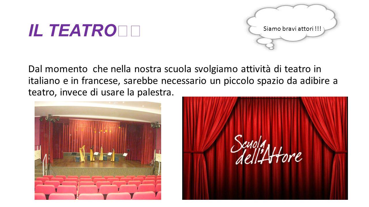 IL TEATRO Dal momento che nella nostra scuola svolgiamo attività di teatro in italiano e in francese, sarebbe necessario un piccolo spazio da adibire
