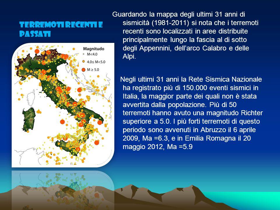TERREMOTI RECENTI E PASSATI Guardando la mappa degli ultimi 31 anni di sismicità (1981-2011) si nota che i terremoti recenti sono localizzati in aree distribuite principalmente lungo la fascia al di sotto degli Appennini, dell'arco Calabro e delle Alpi.