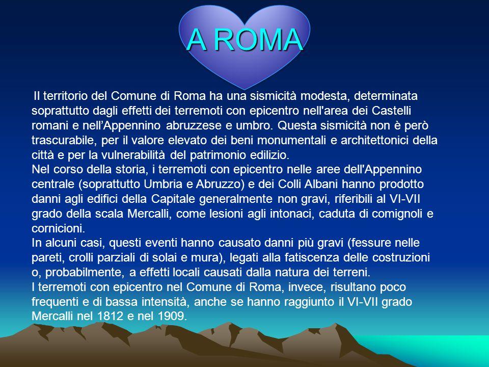 A ROMA Il territorio del Comune di Roma ha una sismicità modesta, determinata soprattutto dagli effetti dei terremoti con epicentro nell area dei Castelli romani e nell'Appennino abruzzese e umbro.