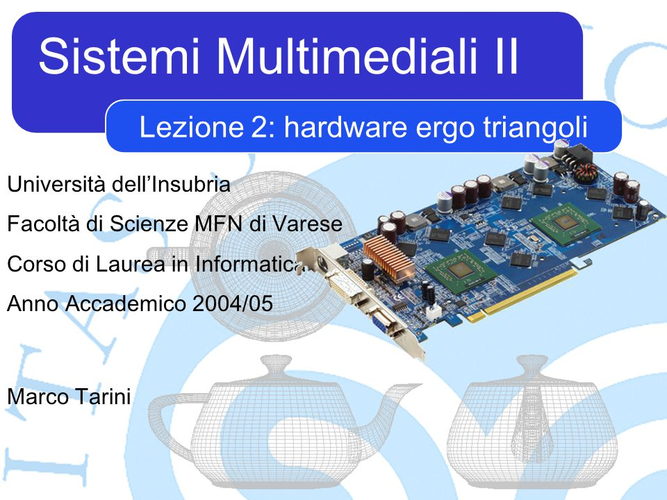 Sistemi Multimediali II Marco Tarini Università dell'Insubria Facoltà di Scienze MFN di Varese Corso di Laurea in Informatica Anno Accademico 2004/05 Lezione 2: hardware ergo triangoli