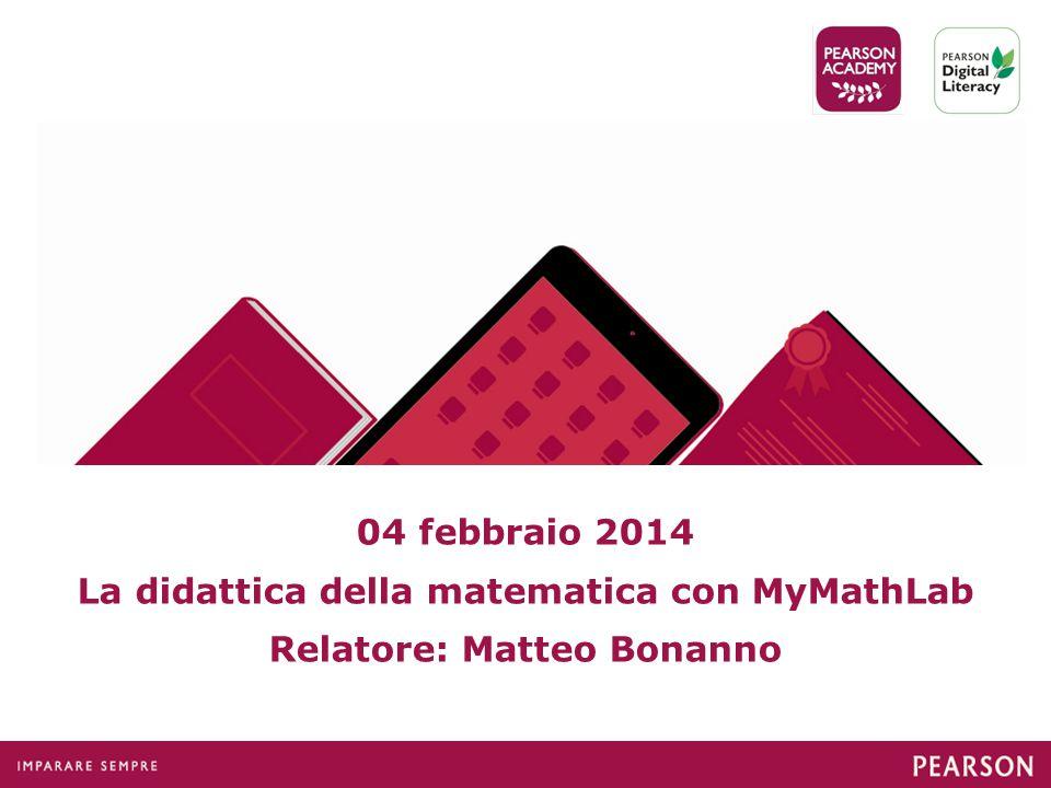 04 febbraio 2014 La didattica della matematica con MyMathLab Relatore: Matteo Bonanno