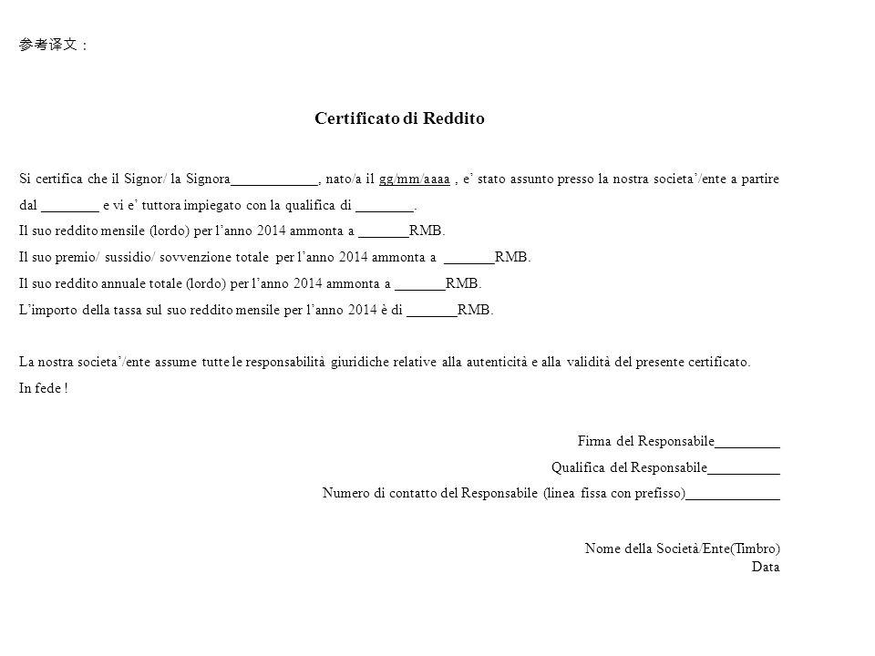 参考译文: Certificato di Reddito Si certifica che il Signor/ la Signora____________, nato/a il gg/mm/aaaa, e' stato assunto presso la nostra societa'/ente a partire dal ________ e vi e' tuttora impiegato con la qualifica di ________.