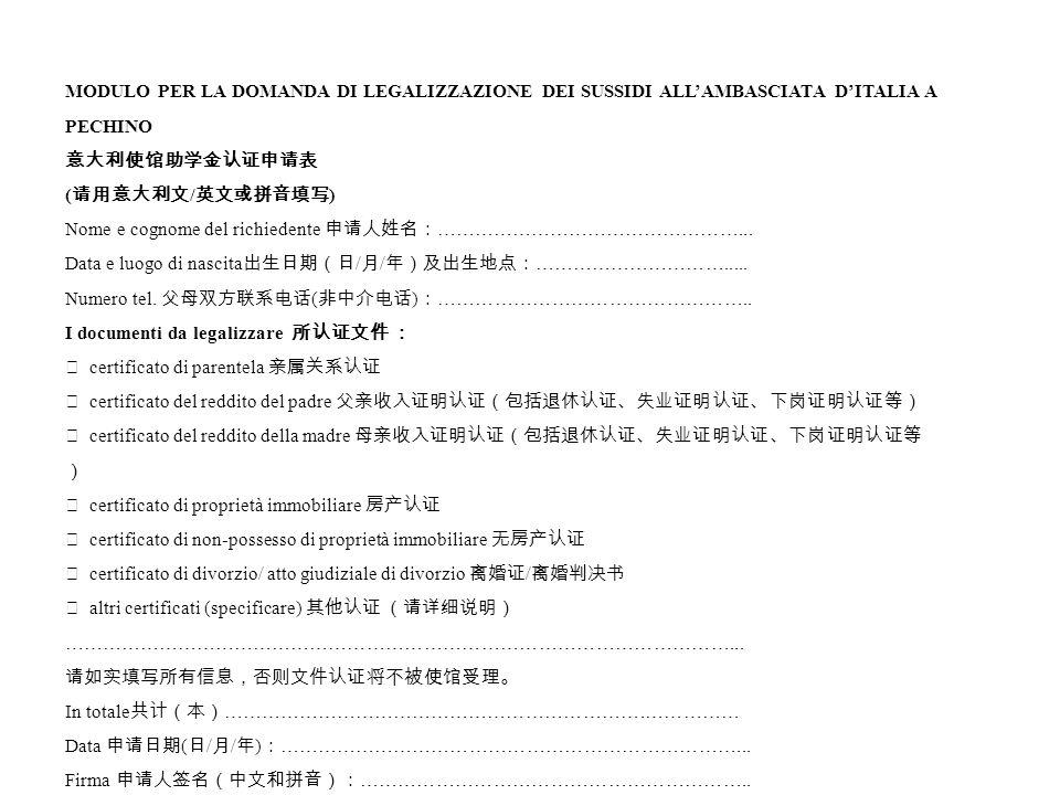 MODULO PER LA DOMANDA DI LEGALIZZAZIONE DEI SUSSIDI ALL'AMBASCIATA D'ITALIA A PECHINO 意大利使馆助学金认证申请表 ( 请用意大利文 / 英文或拼音填写 ) Nome e cognome del richiedente 申请人姓名: …………………………………………...