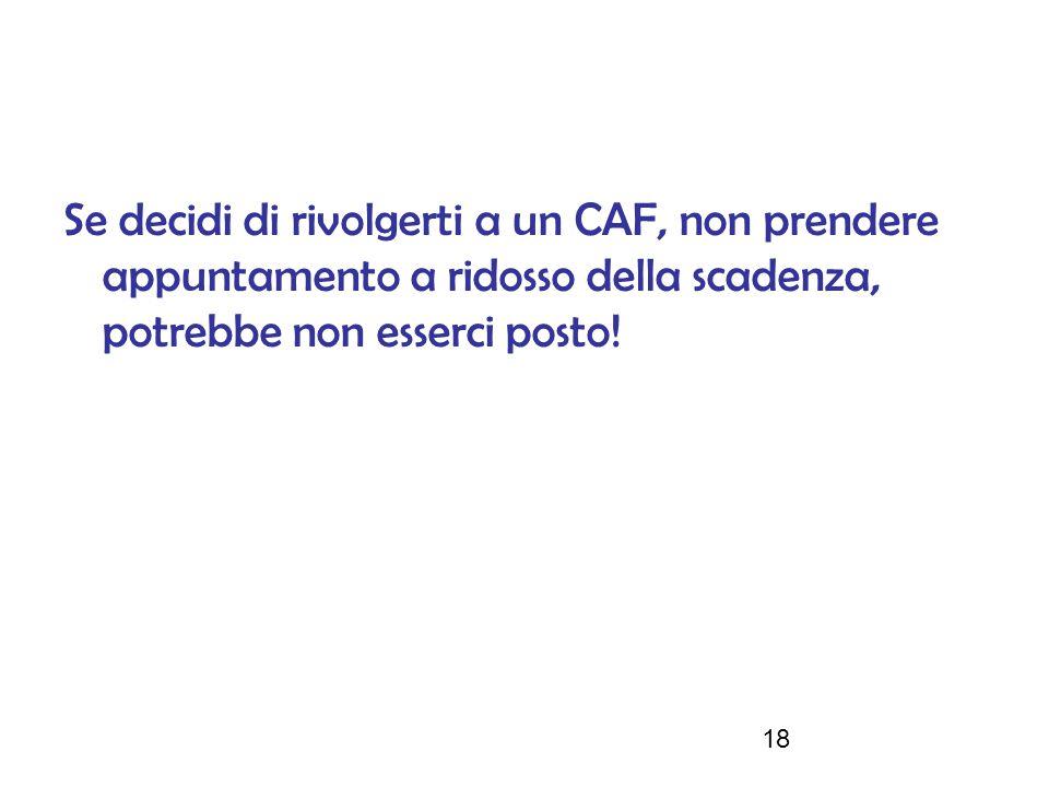 18 Se decidi di rivolgerti a un CAF, non prendere appuntamento a ridosso della scadenza, potrebbe non esserci posto!