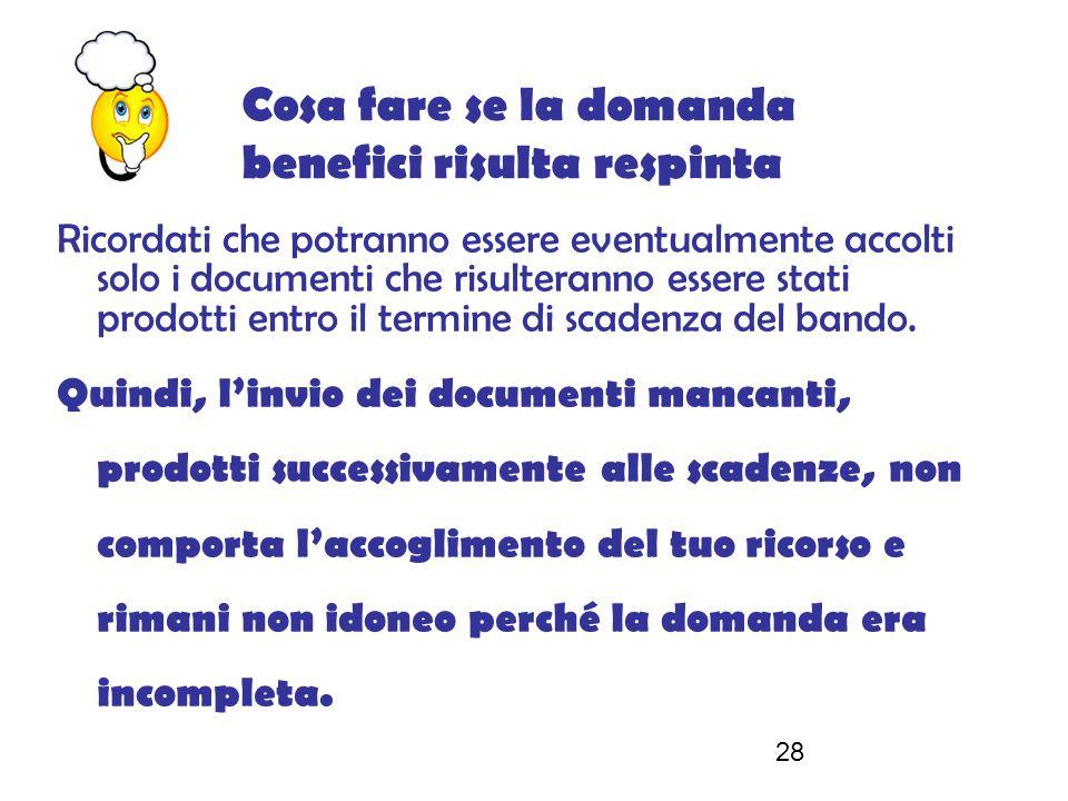 28 Cosa fare se la domanda benefici risulta respinta Ricordati che potranno essere eventualmente accolti solo i documenti che risulteranno essere stati prodotti entro il termine di scadenza del bando.
